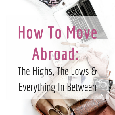 How To Move Abroad1 400x400 - How To Move Abroad: The Highs, The Lows & Everything In Between